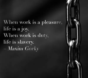 When work is a pleasure, life is a joy. When work is duty, life is slavery. – Maxim Gorky