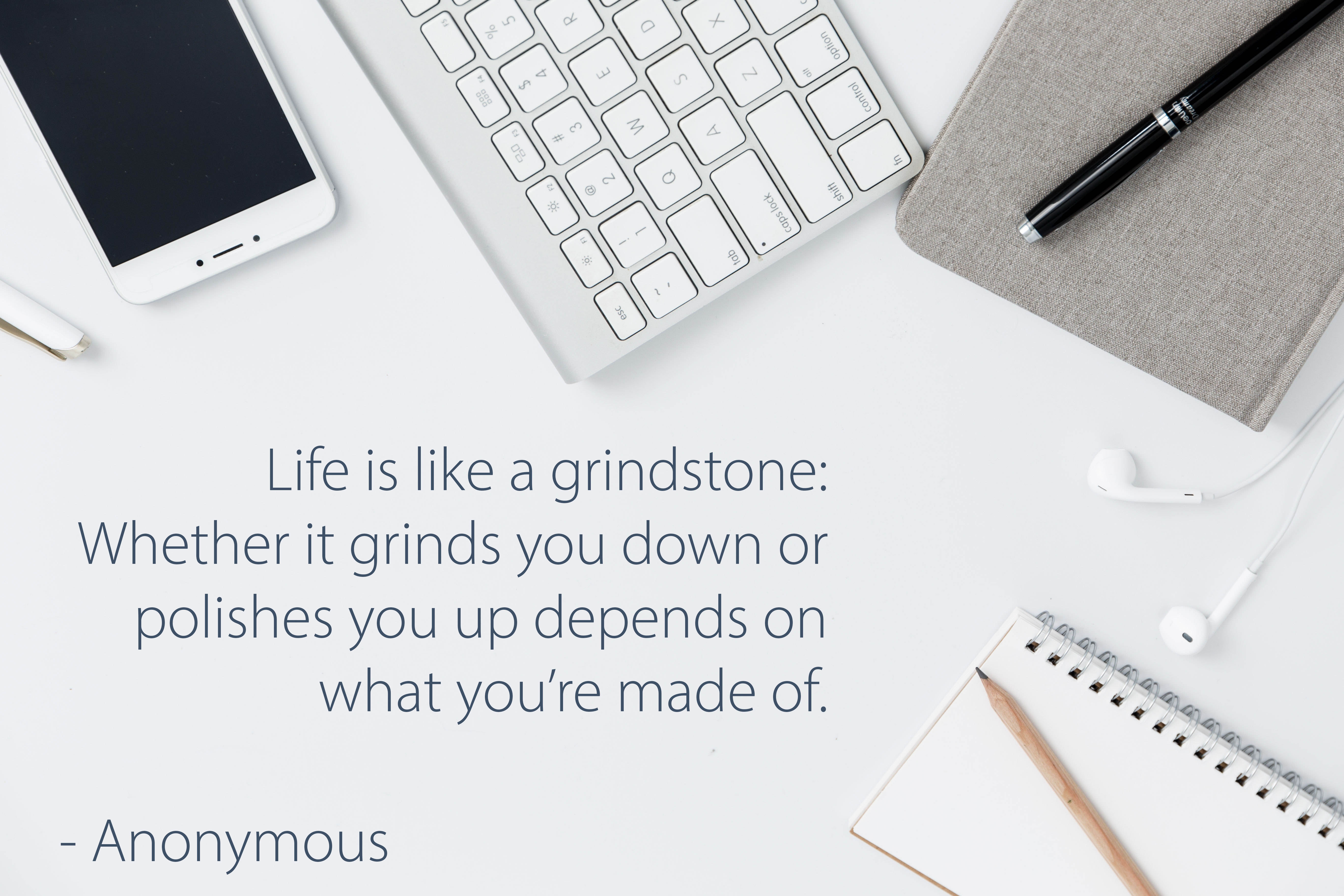 Life is like a grindstone: Whether it grinds you down or polishes you up depends on what you're made of.