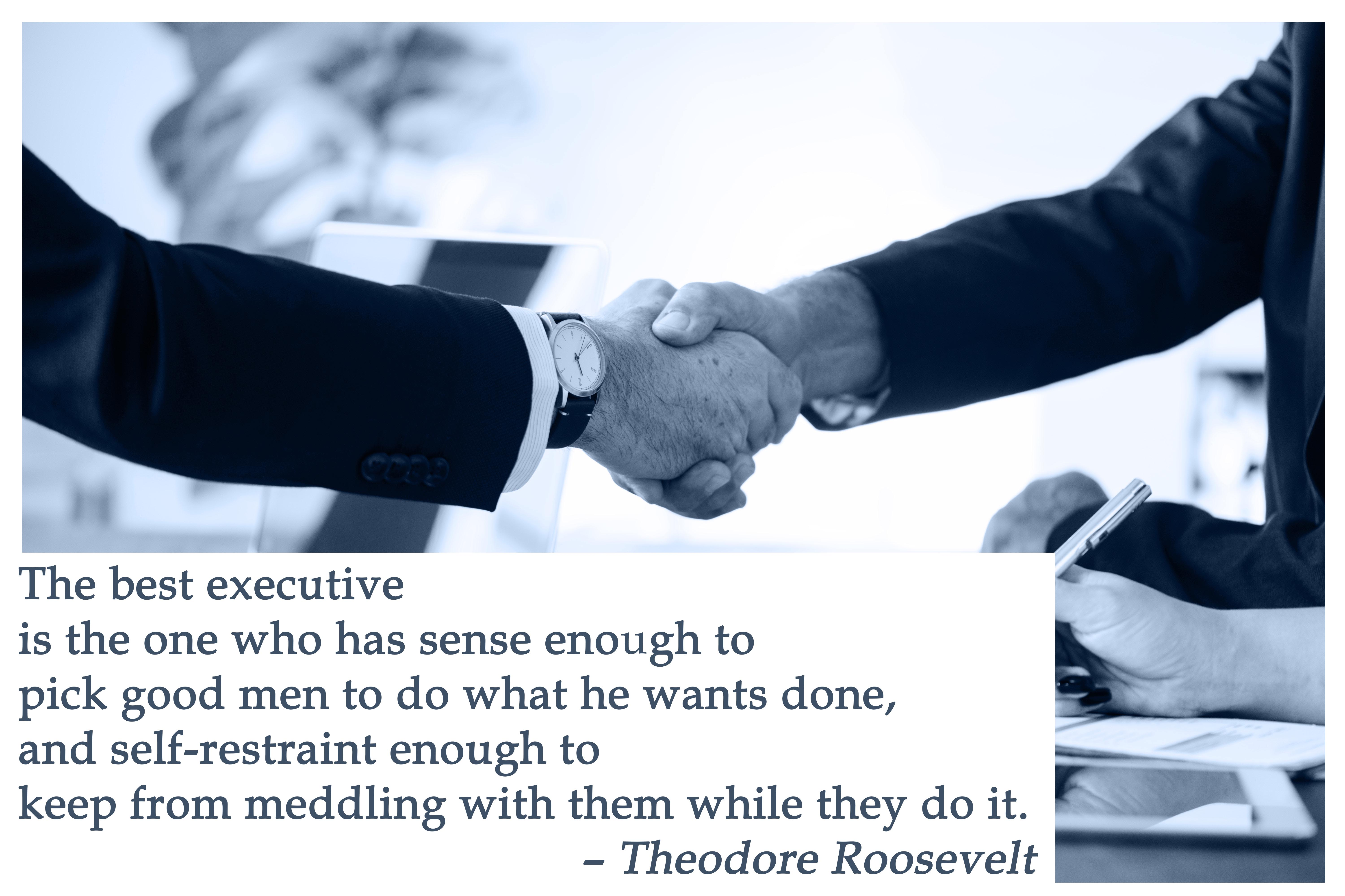 The best executive is the one who has sense enough to pick good men to do what he wants done, and self-restraint enough to keep from meddling with them while they do it. - Theodore Roosevelt