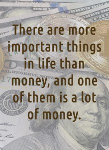 There are more important things in life than money, and one of them is a lot of money.